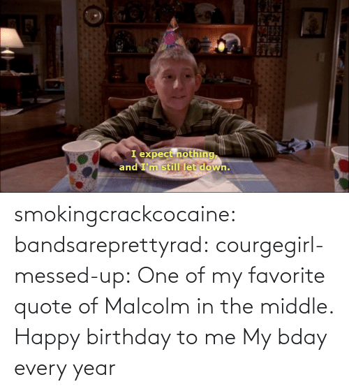 Malcolm in the Middle: I expect nothing,  and I'm still let down. smokingcrackcocaine:  bandsareprettyrad:  courgegirl-messed-up:  One of my favorite quote of Malcolm in the middle.  Happy birthday to me  My bday every year
