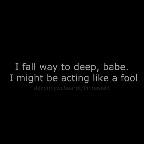 I Might Be: I fall way to deep, babe.  I might be acting like a fool  ddkdlti (weheartit/Pinterest)