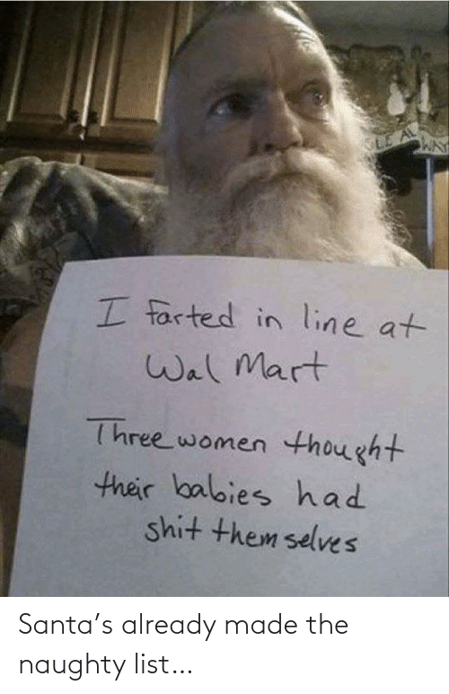 Selves: I farted in line at  Wal Mart  Three women thought  their balbies had  shit them selves Santa's already made the naughty list…