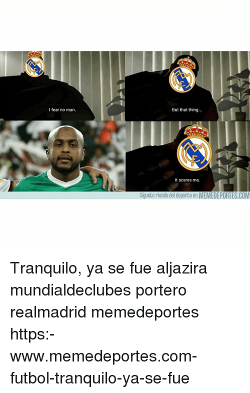 Memes, Fear, and 🤖: I fear no man.  But that thing...  it scares me.  Siguete riendo del deporte en MEMEDEPORTES.COM Tranquilo, ya se fue aljazira mundialdeclubes portero realmadrid memedeportes https:-www.memedeportes.com-futbol-tranquilo-ya-se-fue