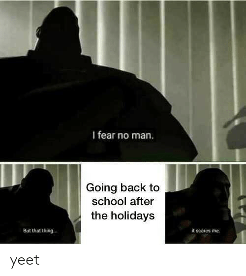 Back to School: I fear no man.  Going back to  school after  the holidays  But that thing  it scares me yeet