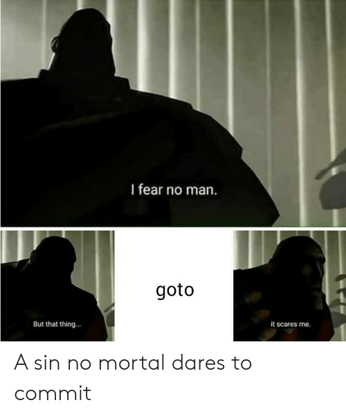mortal: I fear no man.  goto  But that thing...  it scares me. A sin no mortal dares to commit