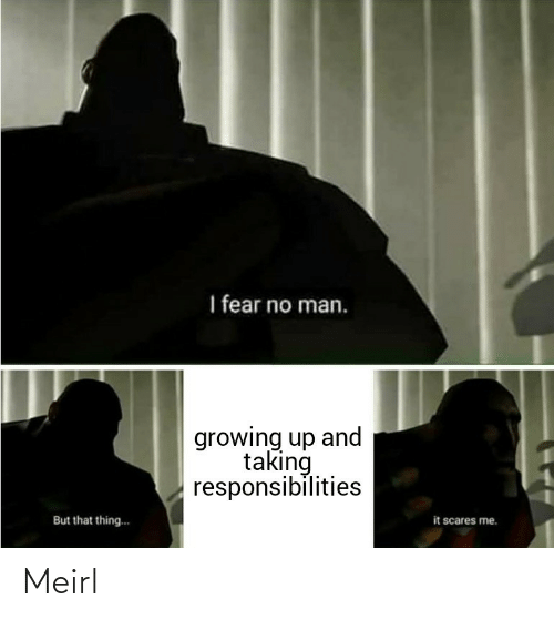 Taking: I fear no man.  growing up and  taking  responsibilities  it scares me.  But that thing.. Meirl