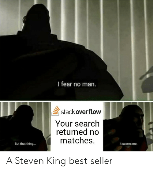 Steven: I fear no man.  stackoverflow  Your search  returned no  matches.  it scares me.  But that thing.. A Steven King best seller