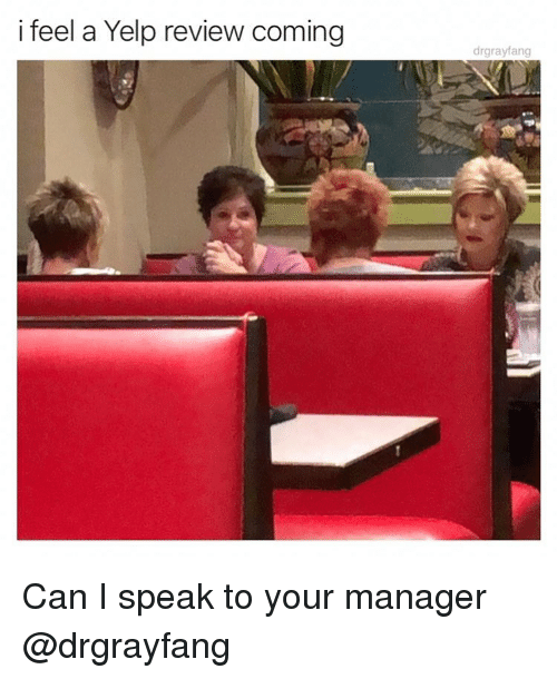 Yelp: i feel a Yelp review coming  drgrayfang Can I speak to your manager @drgrayfang