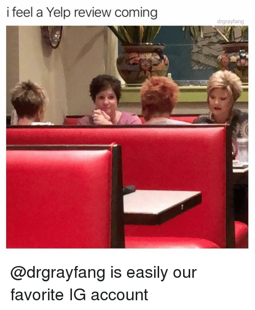 Yelp: i feel a Yelp review coming  drgrayfang @drgrayfang is easily our favorite IG account