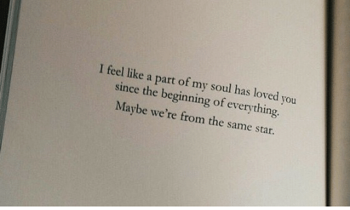Star, Soul, and You: I feel like a part of my soul has loved you  since the beginning of everything.  Maybe we're from the same star.
