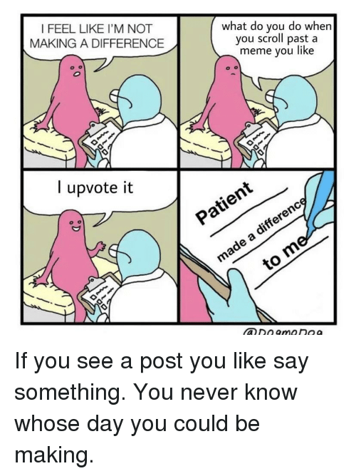meme you: I FEEL LIKE I'M NOT  MAKING A DIFFERENCE  what do you do whern  you scroll past a  meme you like  l upvote it  ヅン  xO If you see a post you like say something. You never know whose day you could be making.