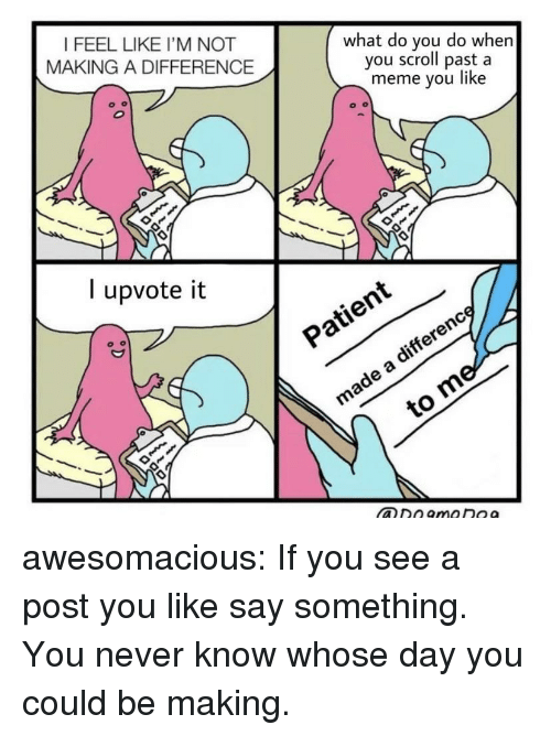 meme you: I FEEL LIKE I'M NOT  MAKING A DIFFERENCE  what do you do whern  you scroll past a  meme you like  l upvote it  ヅン  xO awesomacious:  If you see a post you like say something. You never know whose day you could be making.