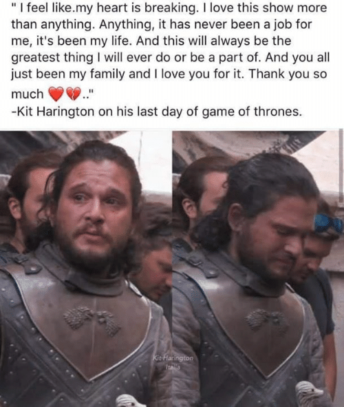 """Greatest Thing: """"I feel like.my heart is breaking. I love this show more  than anything. Anything, it has never been a job for  me, it's been my life. And this will always be the  greatest thing will ever do or be a part of. And you all  just been my family and I love you for it. Thank you so  much  -Kit Harington on his last day of game of thrones.  Kit Flarington  Italla"""