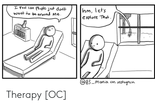 Therapy, Like, and Feel: I Feel like People just dont  Want to be around Me  hm, lets  e xplore That.  Q03-mania on  instagra n Therapy [OC]