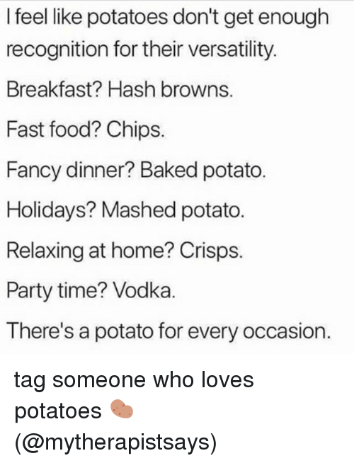 Baked, Fast Food, and Food: I feel like potatoes don't get enough  recognition for their versatility  Breakfast? Hash browns.  Fast food? Chips.  Fancy dinner? Baked potato.  Holidays? Mashed potato.  Relaxing at home? Crisps.  Party time? Vodka.  There's a potato for every occasion. tag someone who loves potatoes 🥔 (@mytherapistsays)