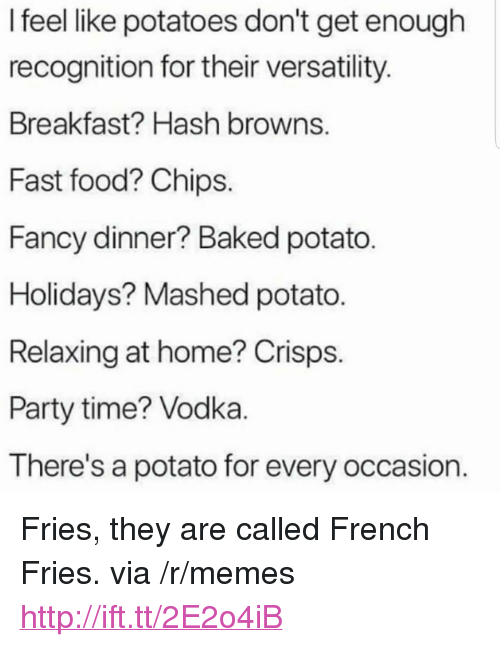 "Baked, Fast Food, and Food: I feel like potatoes don't get enough  recognition for their versatility  Breakfast? Hash browns.  Fast food? Chips  Fancy dinner? Baked potato  Holidays? Mashed potato.  Relaxing at home? Crisps  Party time? Vodka  There's a potato for every occasion <p>Fries, they are called French Fries. via /r/memes <a href=""http://ift.tt/2E2o4iB"">http://ift.tt/2E2o4iB</a></p>"