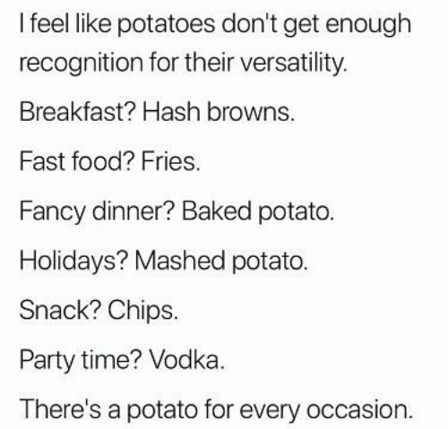 Baked, Fast Food, and Food: I feel like potatoes don't get enough  recognition for their versatility.  Breakfast? Hash browns.  Fast food? Fries.  Fancy dinner? Baked potato.  Holidays? Mashed potato.  Snack? Chips.  Party time? Vodka.  There's a potato for every occasion.