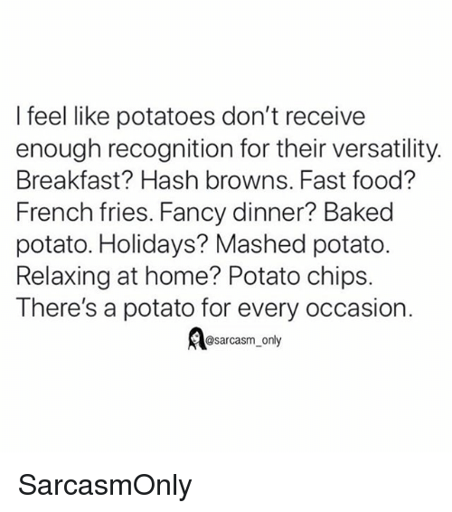 potato chips: I feel like potatoes don't receive  enough recognition for their versatility.  Breakfast? Hash browns. Fast food?  French fries. Fancy dinner? Baked  potato. Holidays? Mashed potato.  Relaxing at home? Potato chips.  There's a potato for every occasion.  @sarcasm_only SarcasmOnly