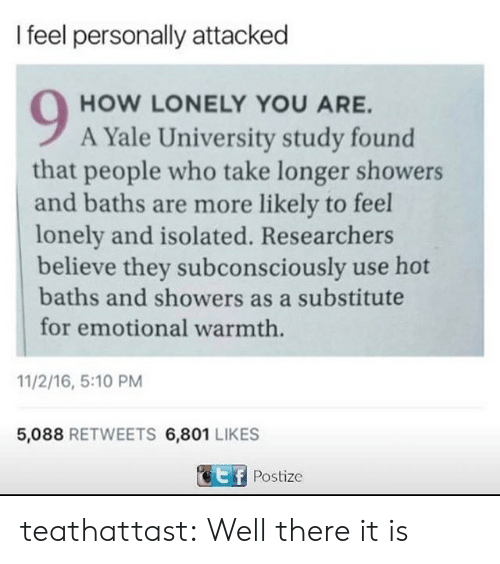 Isolated: I feel personally attacked  HOW LONELY YOU ARE.  A Yale University study found  that people who take longer showers  and baths are more likely to feel  lonely and isolated. Researchers  believe they subconsciously use hot  baths and showers as a substitute  for emotional warmth  11/2/16, 5:10 PM  5,088 RETWEETS 6,801 LIKES  Postize teathattast:  Well there it is