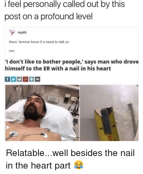 Memes, Heart, and Relatable: i feel personally called out by this  post on a profound level  mjalti  them: lemme know if u need to talk xx  me:  I don't like to bother people,' says man who drove  himself to the ER with a nail in his heart Relatable...well besides the nail in the heart part 😂