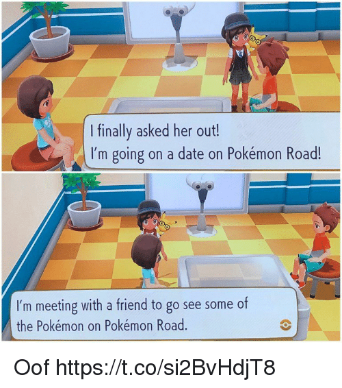 the pokemon: I finally asked her out!  I'm going on a date on Pokémon Road!  I'm meeting with a friend to go see some of  the Pokémon on Pokémon Road Oof https://t.co/si2BvHdjT8