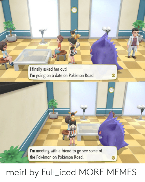 the pokemon: I finally asked her out!  I'm going on a date on Pokémon Road!  Tr  I'm meeting with a friend to go see some of  the Pokémon on Pokémon Road. meirl by Full_iced MORE MEMES
