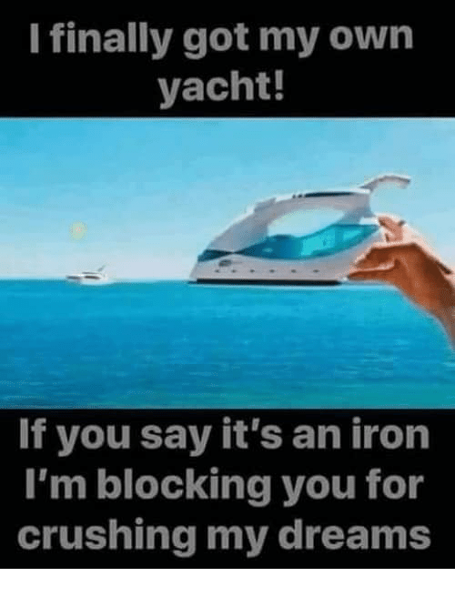 Yacht: I finally got my own  yacht!  If you say it's an iron  I'm blocking you for  crushing my dreams