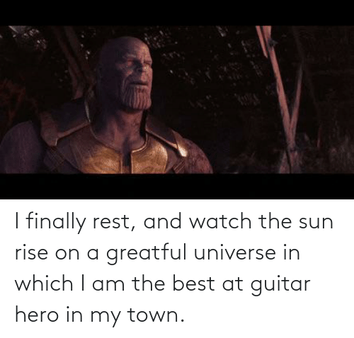 Greatful: I finally rest, and watch the sun rise on a greatful universe in which I am the best at guitar hero in my town.