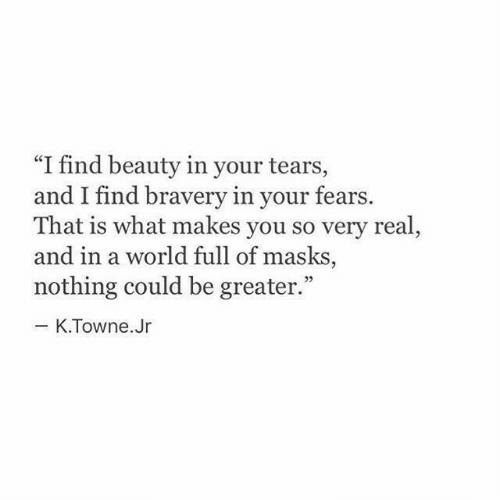 "World, You, and Real: ""I find beauty in your tears,  and I find braver  That is what makes you so very real  and in a world full of masks  nothing could be greater.""  y in your fears.  03  K.Towne.Jr"