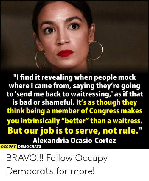 """Bad, Memes, and Bravo: """"I find it revealing when people mock  where I came from, saying they're goin<g  to 'send me back to waitressing,' as if that  is bad or shameful. It's as though they  think being a member of Congress makes  you intrinsically """"better"""" than a waitress.  But our job is to serve, not rule.""""  Alexandria Ocasio-Cortez  OCCUPY  DEMOCRATS BRAVO!!!  Follow Occupy Democrats for more!"""