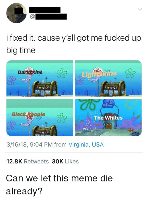 Darkskins: i fixed it. cause y'all got me fucked up  big time  THE  THE  Darkskins  Lighins  The Whites  3/16/18, 9:04 PM from Virginia, USA  12.8K Retweets 30K Likes