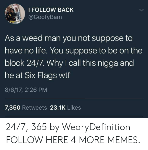 Six Flags: I FOLLOW BACK  @GoofyBam  As a weed man you not suppose to  have no life. You suppose to be on the  block 24/7. Why I call this nigga and  he at Six Flags wtf  8/6/17, 2:26 PM  7,350 Retweets 23.1K Likes 24/7, 365 by WearyDefinition FOLLOW HERE 4 MORE MEMES.