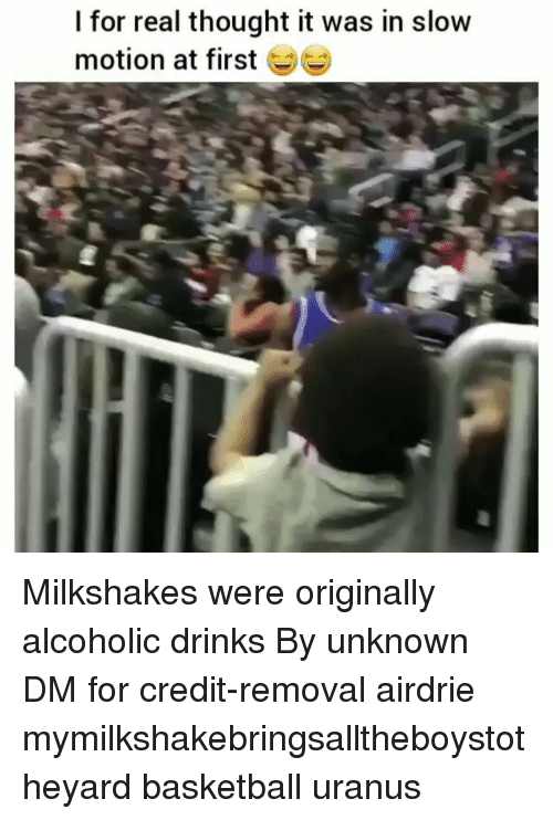 Slow Motion: I for real thought it was in slow  motion at first Milkshakes were originally alcoholic drinks By unknown DM for credit-removal airdrie mymilkshakebringsalltheboystotheyard basketball uranus