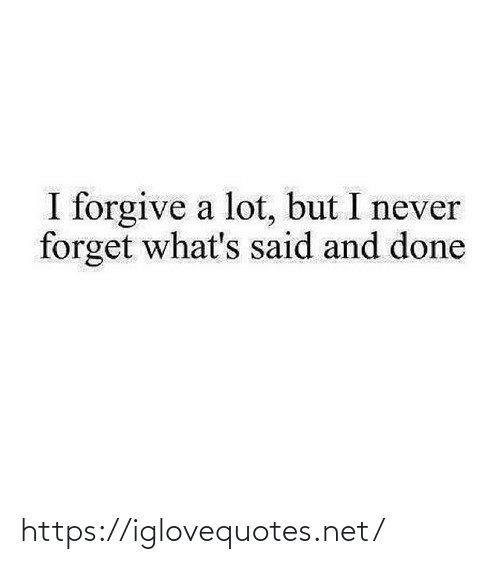 Forget: I forgive a lot, but I never  forget what's said and done https://iglovequotes.net/