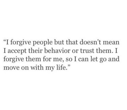 """Life, Mean, and Can: """"I forgive people but that doesn't mean  I accept their behavior or trust them. I  forgive them for me, so I can let go and  move on with my life."""""""