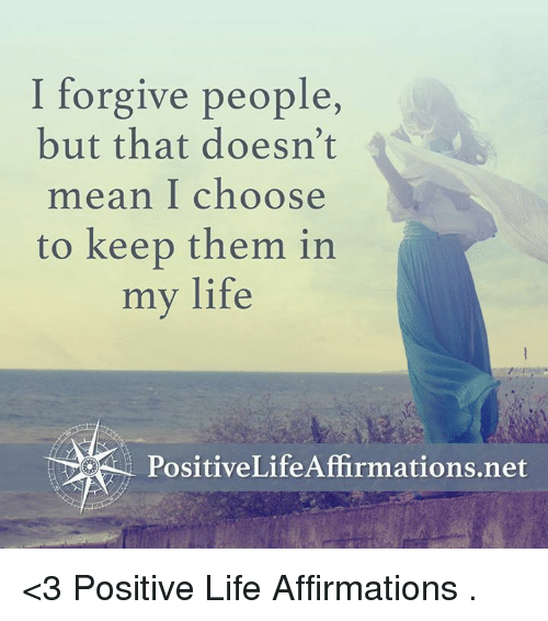 Positive Life: I forgive people  but that doesn't  mean I choose  to keep them in  my life  PositiveLife Affirmations net <3 Positive Life Affirmations  .