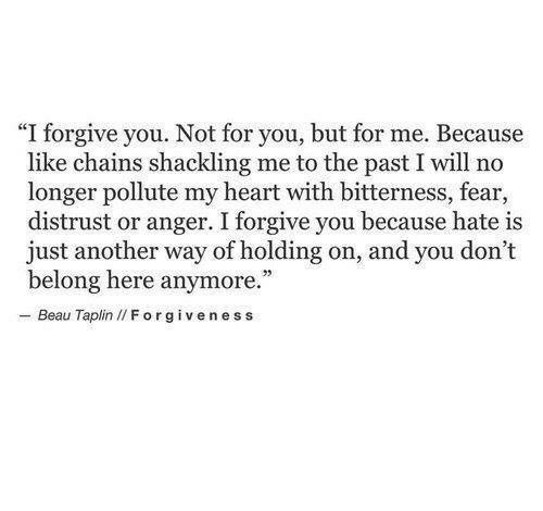 "I Forgive You: ""I forgive you. Not for you, but for me. Because  like chains shackling me to the past I will no  longer pollute my heart with bitterness, fear,  distrust or anger. I forgive you because hate is  just another way of holding on, and you don't  belong here anymore.  - Beau Taplin I/ Forgiveness"