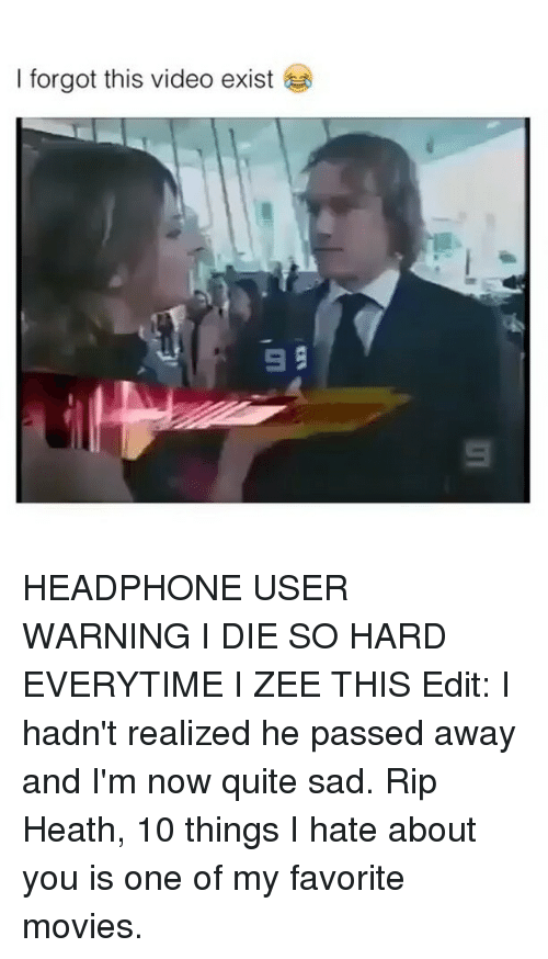 10 Things I Hate About You: I forgot this video exist  99 HEADPHONE USER WARNING I DIE SO HARD EVERYTIME I ZEE THIS Edit: I hadn't realized he passed away and I'm now quite sad. Rip Heath, 10 things I hate about you is one of my favorite movies.