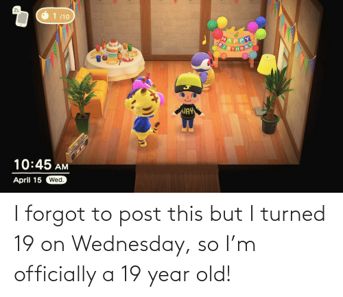 Wednesday: I forgot to post this but I turned 19 on Wednesday, so I'm officially a 19 year old!