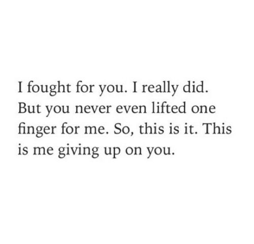 this is me: I fought for you. I really did.  But you never even lifted one  finger for me. So, this is it. This  is me giving up on you.