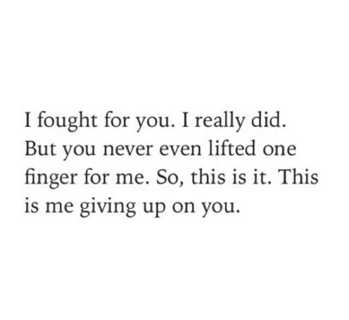 this is it: I fought for you. I really did  But you never even lifted one  finger for me. So, this is it. This  is me giving up on you.