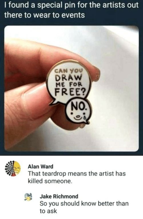 know better: I found a special pin for the artists out  there to wear to events  CAN YOU  DRAW  ME FOR  FREE?  NO.  Alan Ward  That teardrop means the artist has  killed someone.  Jake Richmond  So you should know better than  to ask