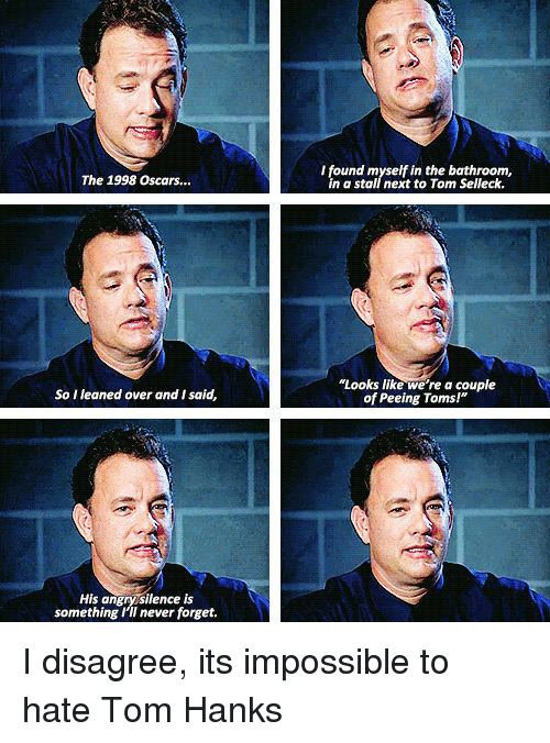 """Tom Hanks: I found myself in the bathroom,  in a stall next to Tom Selleck.  The 1998 Oscars...  """"Looks like we're a couple  of Peeing Toms!""""  So I leaned over and I said,  His angrysilence is  something I'II never forget. I disagree, its impossible to hate Tom Hanks"""