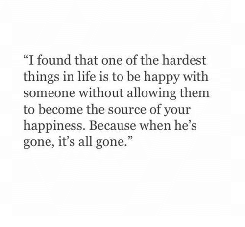 "All Gone: ""I found that one of the hardest  things in life is to be happy with  someone without allowing them  to become the source of your  happiness. Because when he's  gone, it's all gone."""