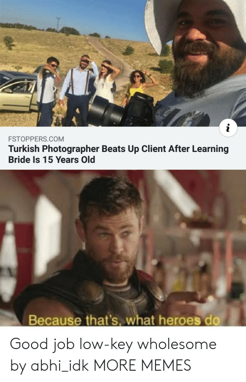 Dank, Low Key, and Memes: i  FSTOPPERS.COM  Turkish Photographer Beats Up Client After Learning  Bride Is 15 Years Old  Because that's. what heroes do Good job low-key wholesome by abhi_idk MORE MEMES