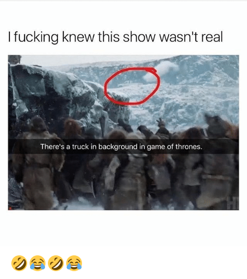 trucking: I fucking knew this show wasn't real  There's a truck in background in game of thrones. 🤣😂🤣😂