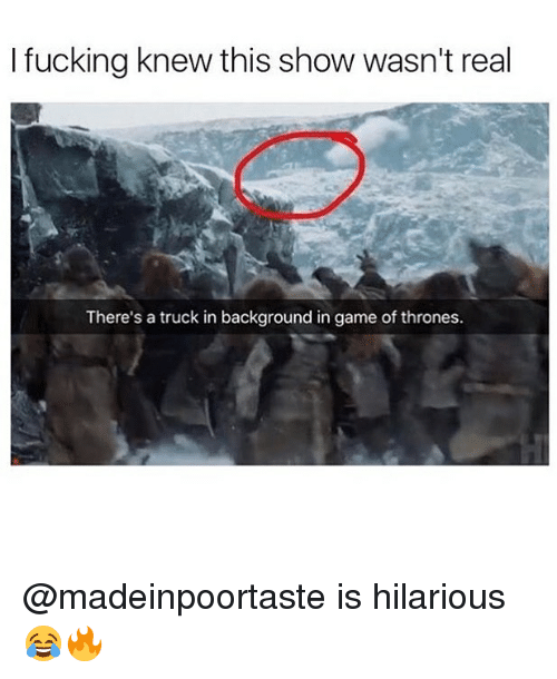 trucking: I fucking knew this show wasn't real  There's a truck in background in game of thrones. @madeinpoortaste is hilarious 😂🔥