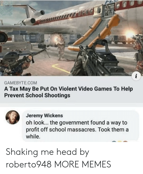 Dank, Head, and Memes: i  GAMEBYTE.COM  A Tax May Be Put On Violent Video Games To Help  Prevent School Shootings  Jeremy Wickens  oh look... the government found a way to  profit off school massacres. Took them a  while. Shaking me head by roberto948 MORE MEMES