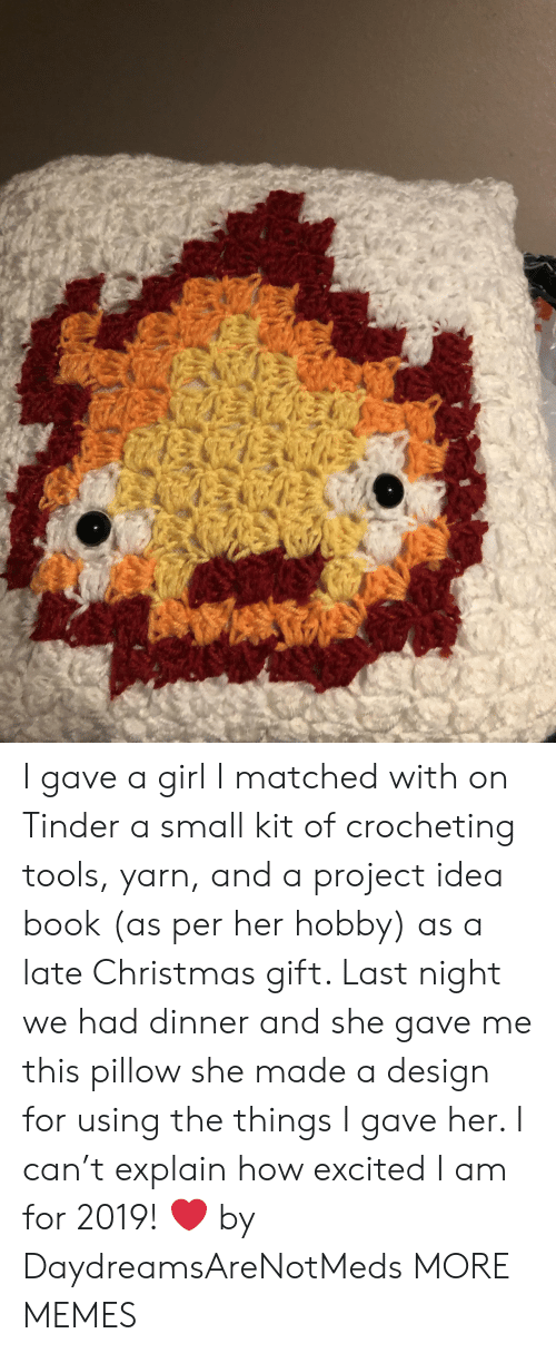 Christmas, Dank, and Memes: I gave a girl I matched with on Tinder a small kit of crocheting tools, yarn, and a project idea book (as per her hobby) as a late Christmas gift. Last night we had dinner and she gave me this pillow she made a design for using the things I gave her. I can't explain how excited I am for 2019! ❤️ by DaydreamsAreNotMeds MORE MEMES
