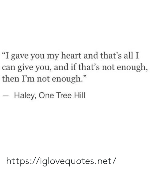 "Heart, Tree, and One Tree Hill: ""I gave you my heart and that's all I  can give you, and if that's not enough,  then I'm not enough.""  Haley, One Tree Hill https://iglovequotes.net/"