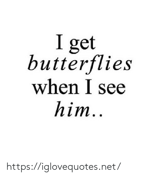I See: I get  butterflies  when I see  him.. https://iglovequotes.net/