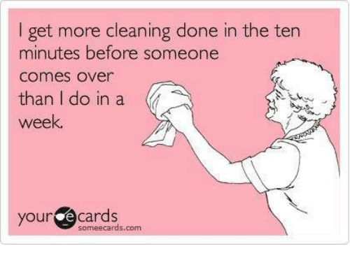 Your E Cards: I get more cleaning done in the ten  minutes before someone  Comes Over  than I do in a  week.  your  e cards  someecards, com
