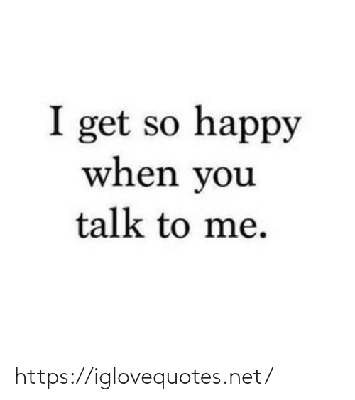So Happy: I get so happy  when you  talk to me. https://iglovequotes.net/